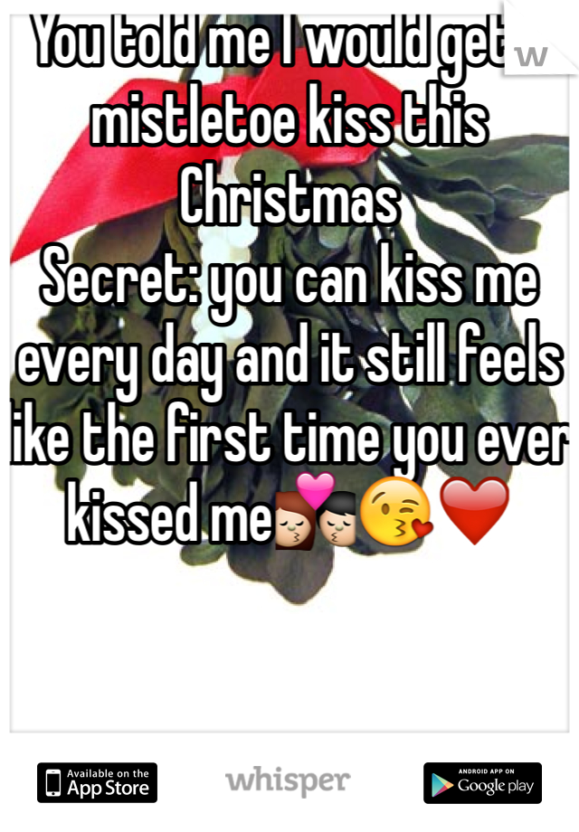 You told me I would get a mistletoe kiss this Christmas  Secret: you can kiss me every day and it still feels like the first time you ever kissed me💏😘❤️
