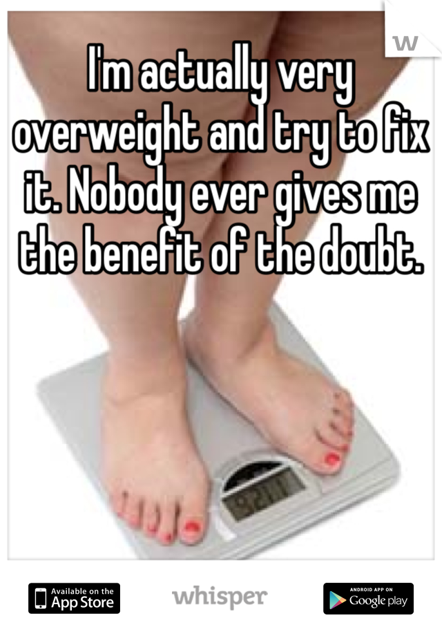 I'm actually very overweight and try to fix it. Nobody ever gives me the benefit of the doubt.