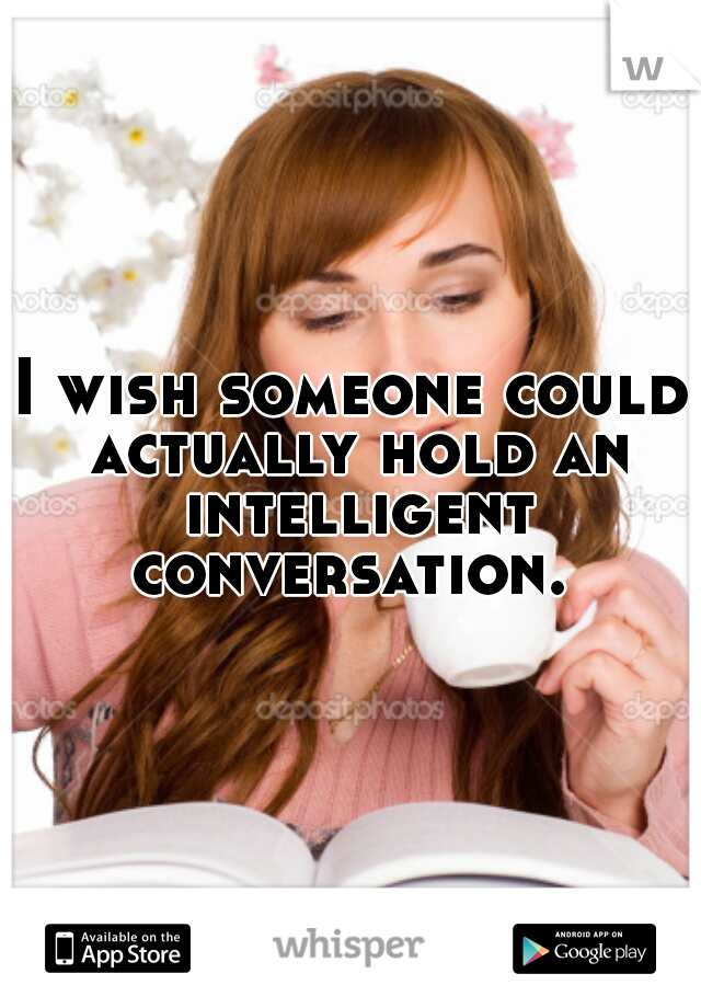 I wish someone could actually hold an intelligent conversation.