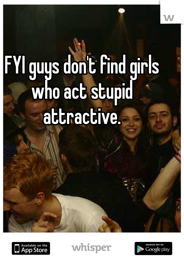 FYI guys don't find girls who act stupid attractive.