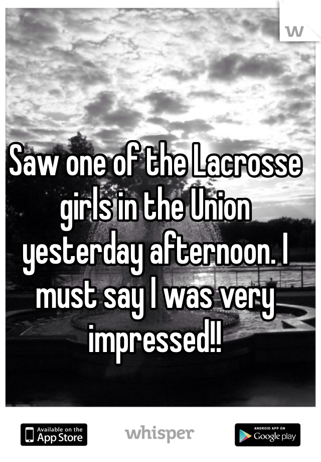 Saw one of the Lacrosse girls in the Union yesterday afternoon. I must say I was very impressed!!
