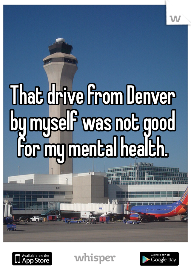 That drive from Denver by myself was not good for my mental health.