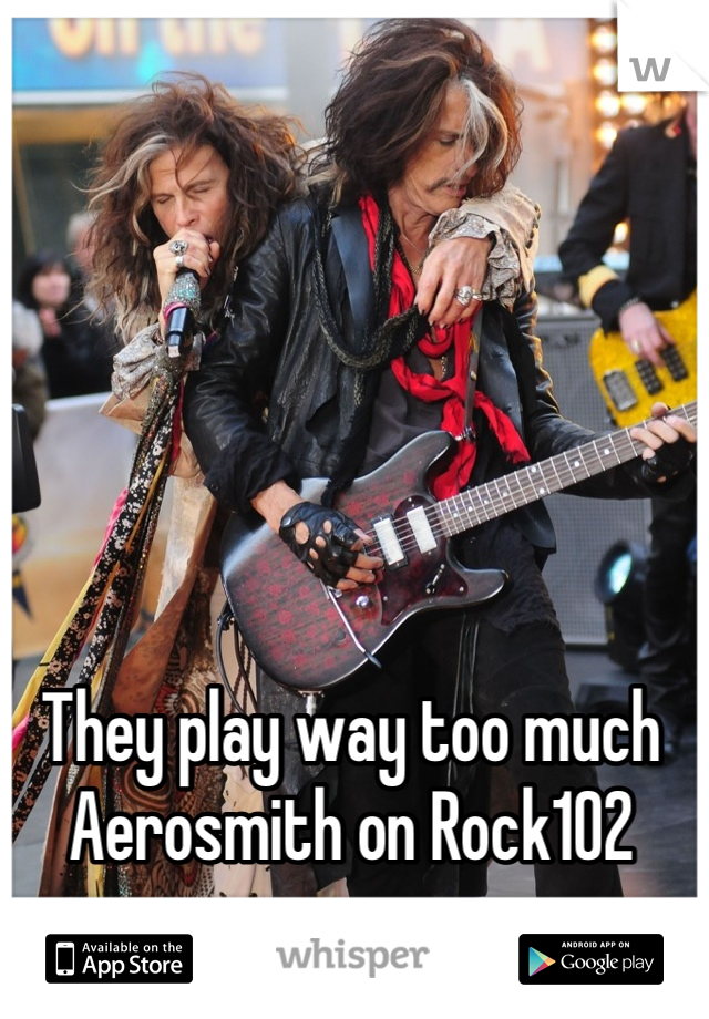 They play way too much Aerosmith on Rock102