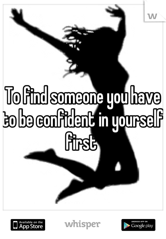 To find someone you have to be confident in yourself first