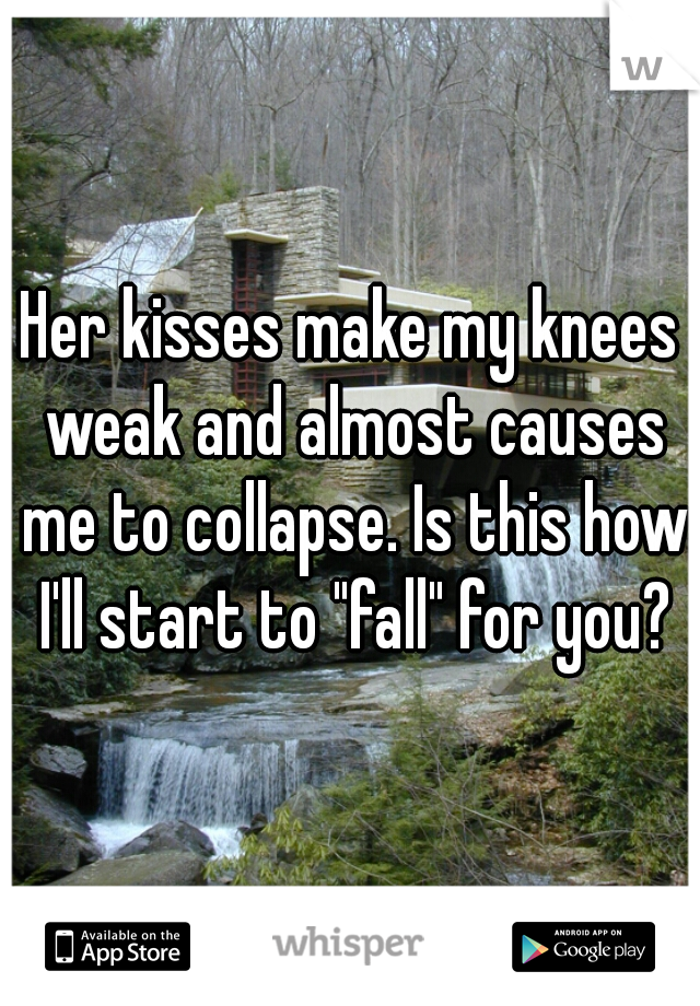 "Her kisses make my knees weak and almost causes me to collapse. Is this how I'll start to ""fall"" for you?"