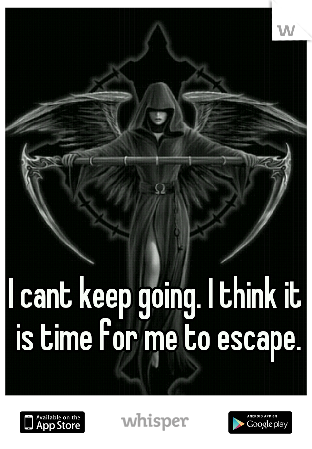 I cant keep going. I think it is time for me to escape.