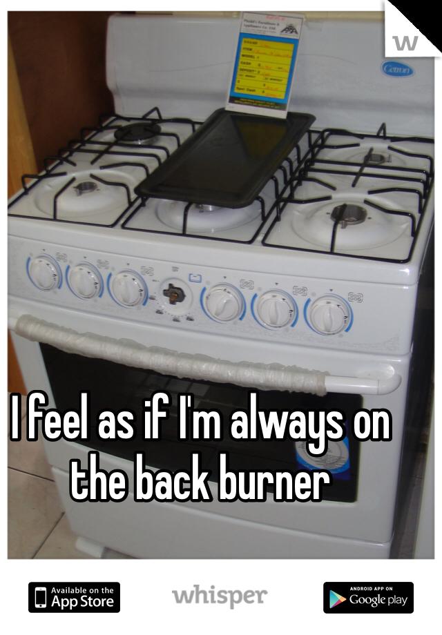 I feel as if I'm always on the back burner