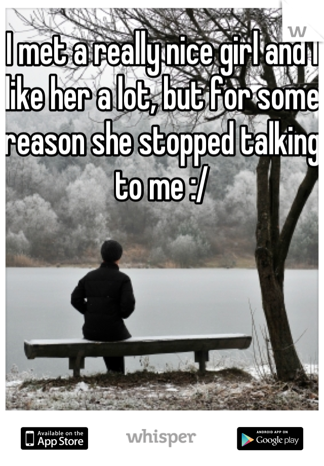 I met a really nice girl and I like her a lot, but for some reason she stopped talking to me :/