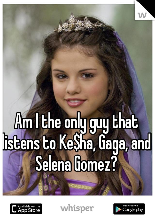 Am I the only guy that listens to Ke$ha, Gaga, and Selena Gomez?