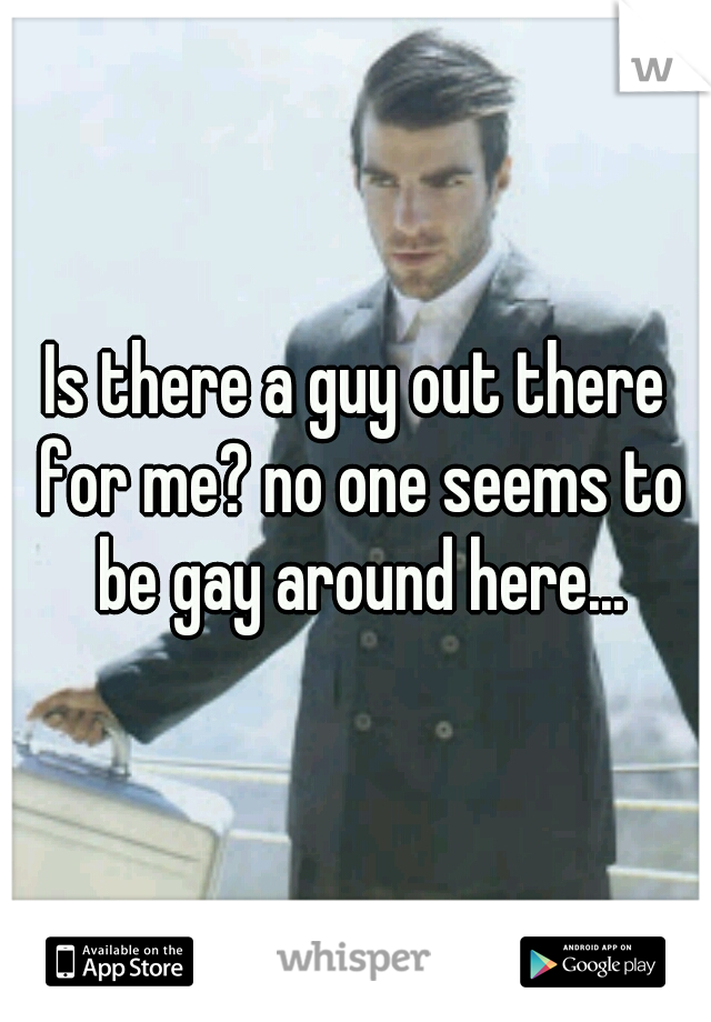 Is there a guy out there for me? no one seems to be gay around here...