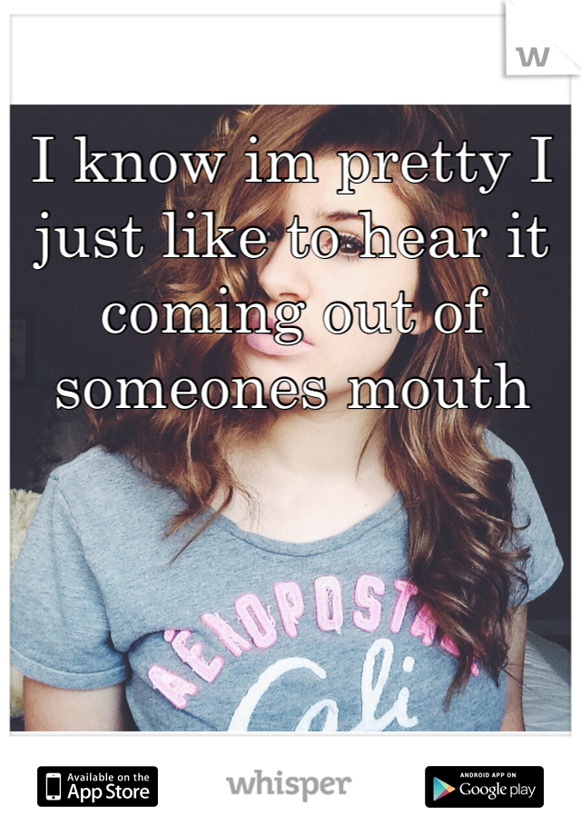 I know im pretty I just like to hear it coming out of someones mouth