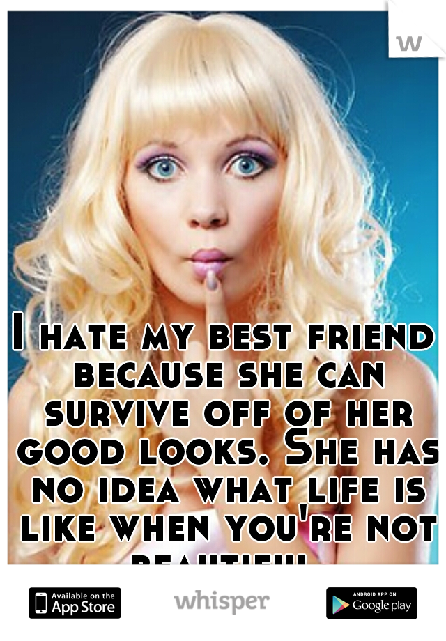 I hate my best friend because she can survive off of her good looks. She has no idea what life is like when you're not beautiful