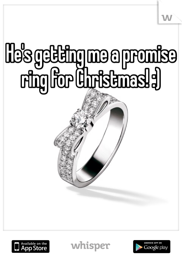 He's getting me a promise ring for Christmas! :)