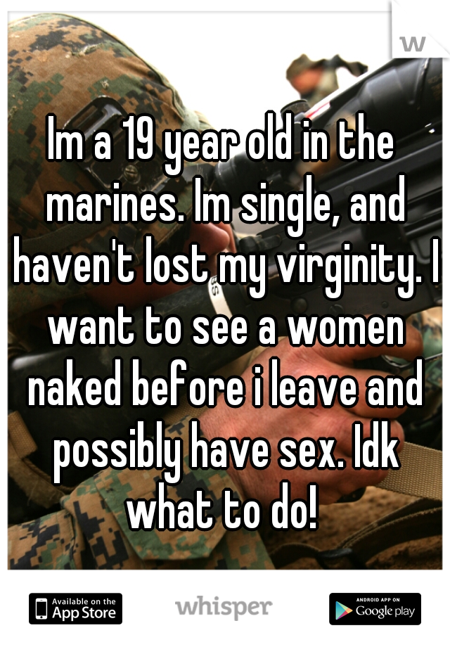 Im a 19 year old in the marines. Im single, and haven't lost my virginity. I want to see a women naked before i leave and possibly have sex. Idk what to do!