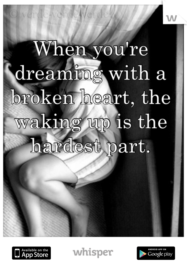 When you're dreaming with a broken heart, the waking up is the hardest part.