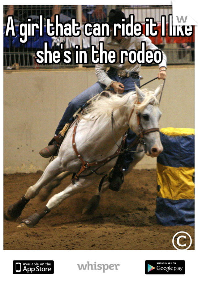 A girl that can ride it I like she's in the rodeo