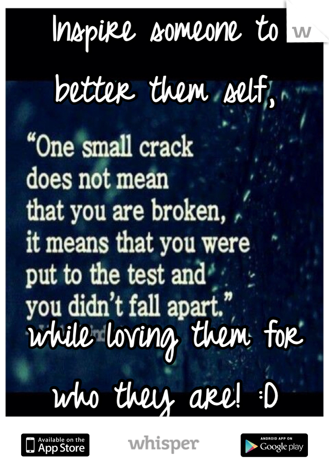 Inspire someone to better them self,     while loving them for who they are! :D