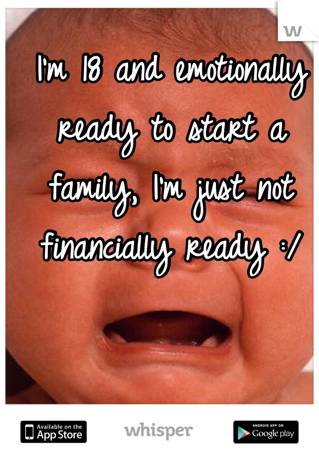I'm 18 and emotionally ready to start a family, I'm just not financially ready :/