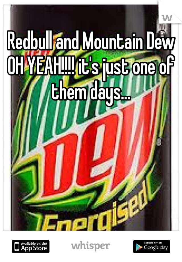 Redbull and Mountain Dew OH YEAH!!!! it's just one of them days...