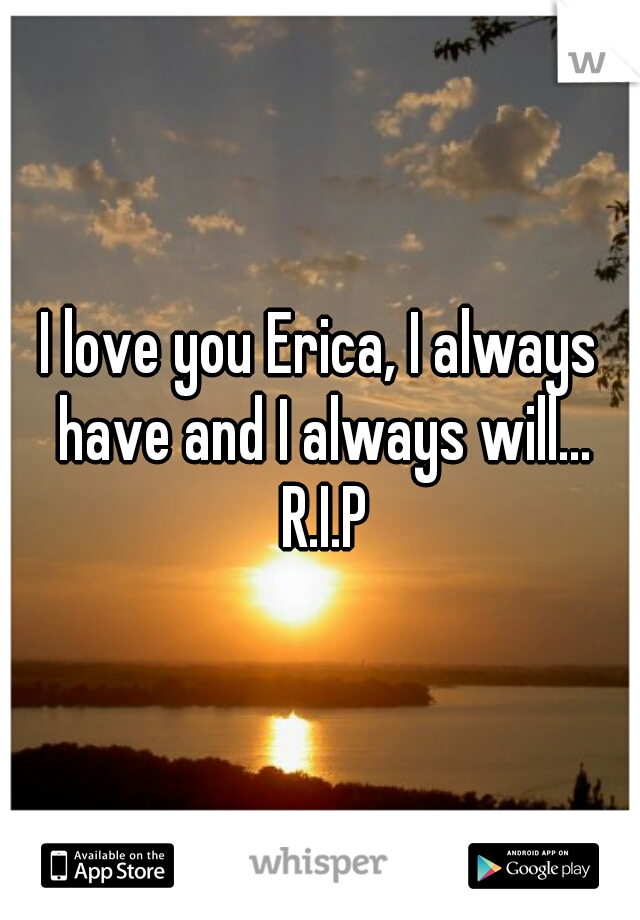 I love you Erica, I always have and I always will...   R.I.P