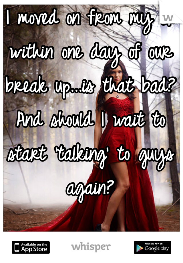 I moved on from my ex within one day of our break up...is that bad? And should I wait to start 'talking' to guys again?