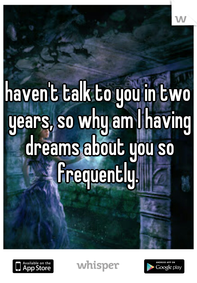 haven't talk to you in two years, so why am I having dreams about you so frequently.