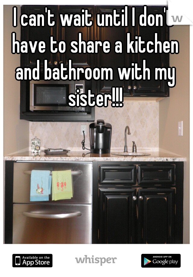 I can't wait until I don't have to share a kitchen and bathroom with my sister!!!