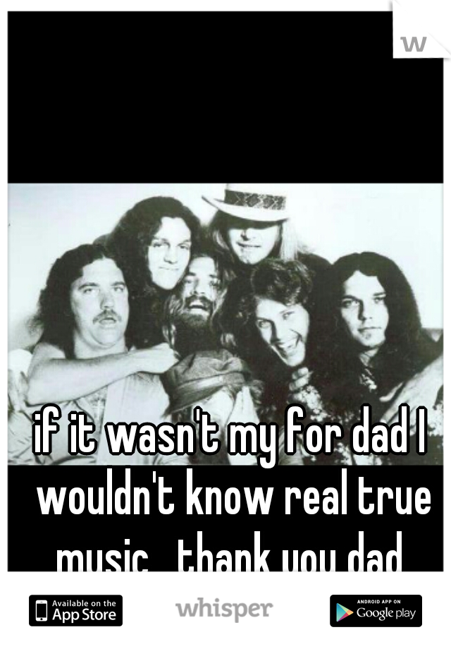 if it wasn't my for dad I wouldn't know real true music , thank you dad   pwc ll
