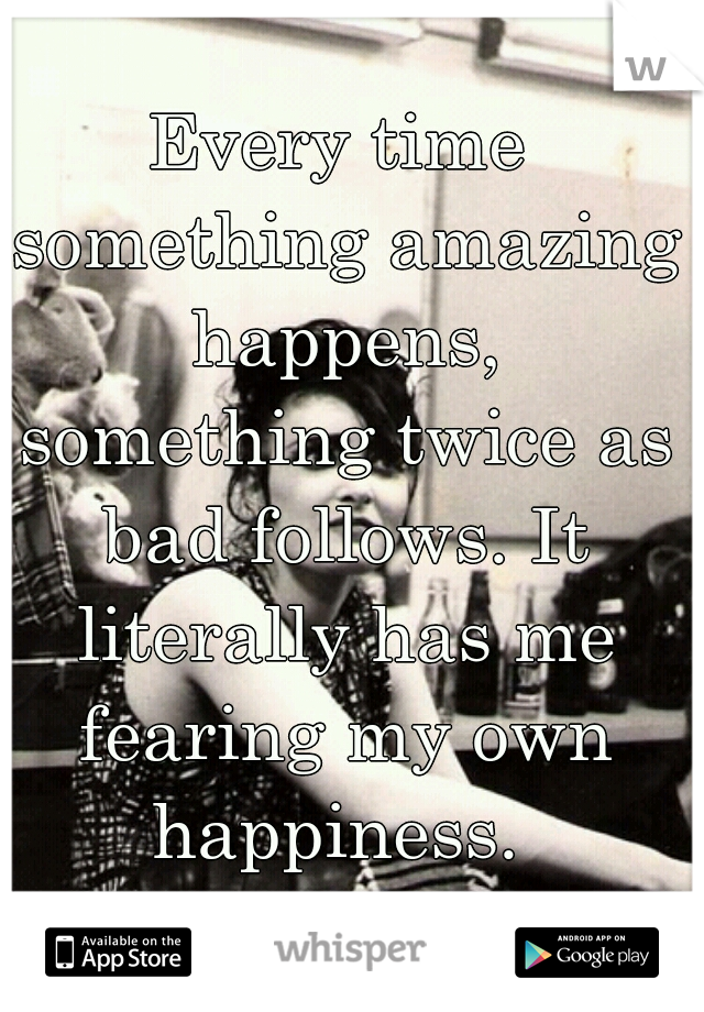 Every time something amazing happens, something twice as bad follows. It literally has me fearing my own happiness.