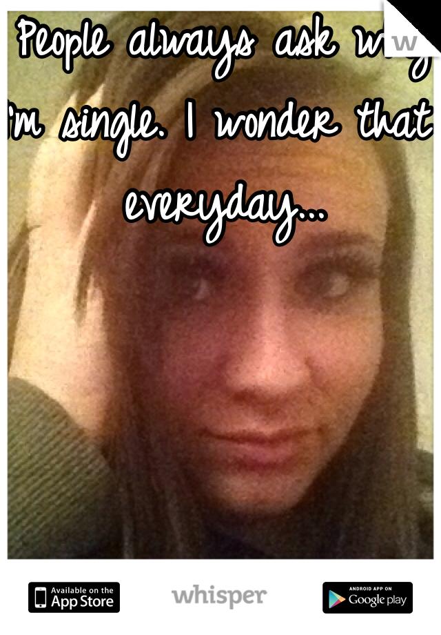 People always ask why I'm single. I wonder that everyday...