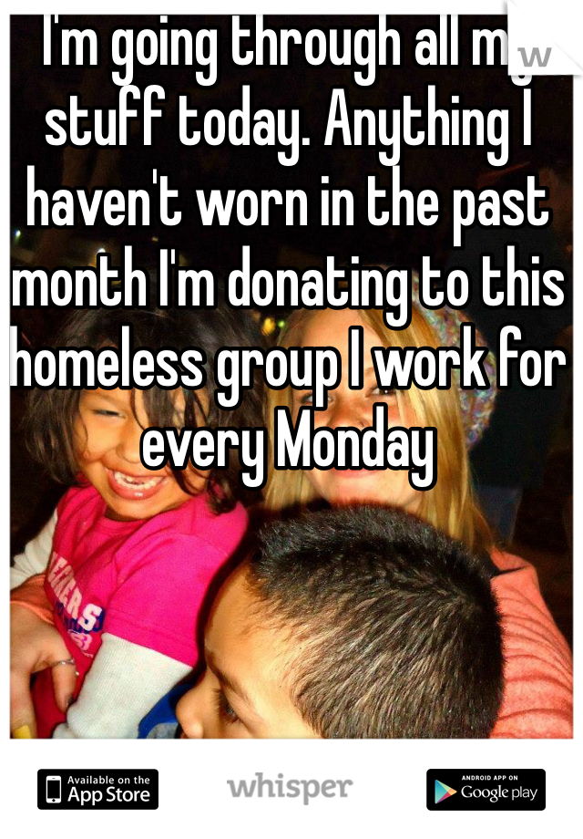 I'm going through all my stuff today. Anything I haven't worn in the past month I'm donating to this homeless group I work for every Monday