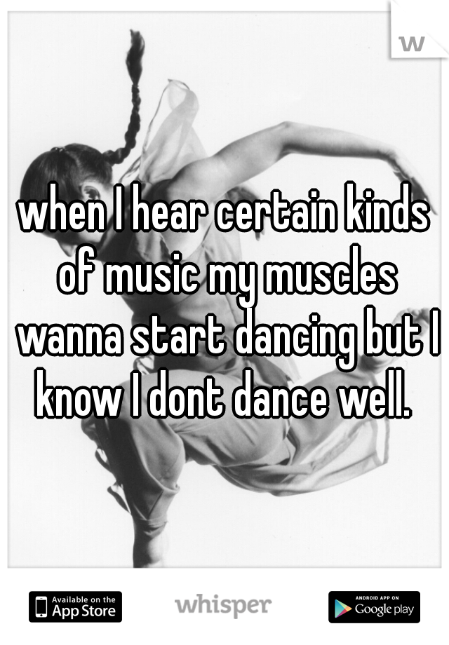 when I hear certain kinds of music my muscles wanna start dancing but I know I dont dance well.