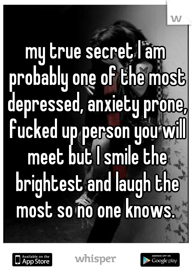 my true secret I am probably one of the most depressed, anxiety prone, fucked up person you will meet but I smile the brightest and laugh the most so no one knows.
