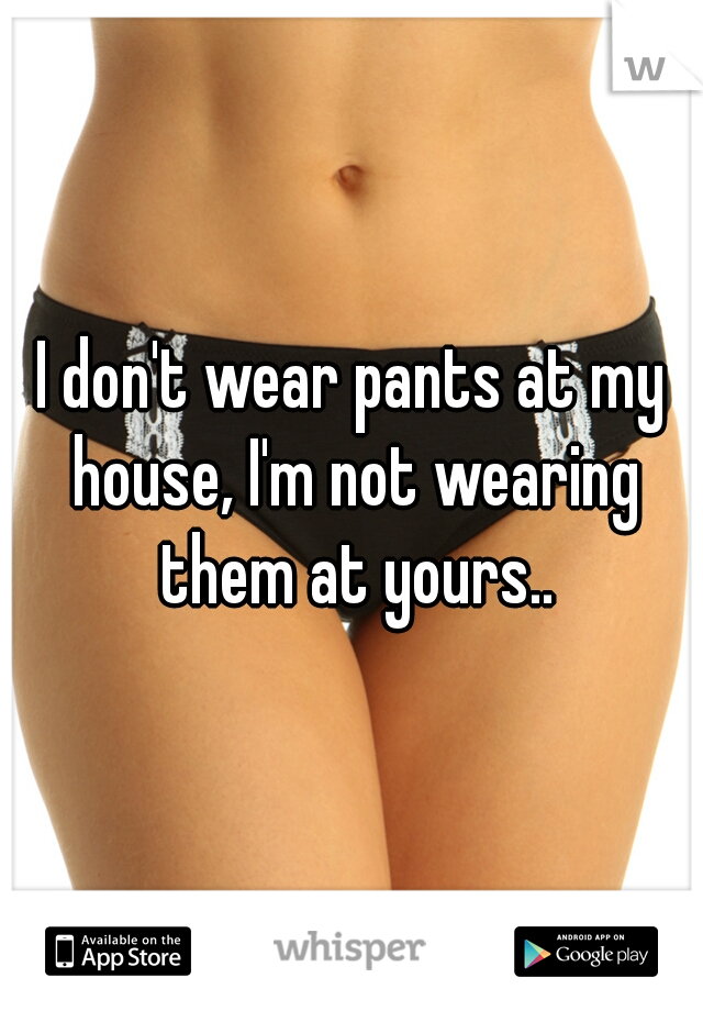 I don't wear pants at my house, I'm not wearing them at yours..