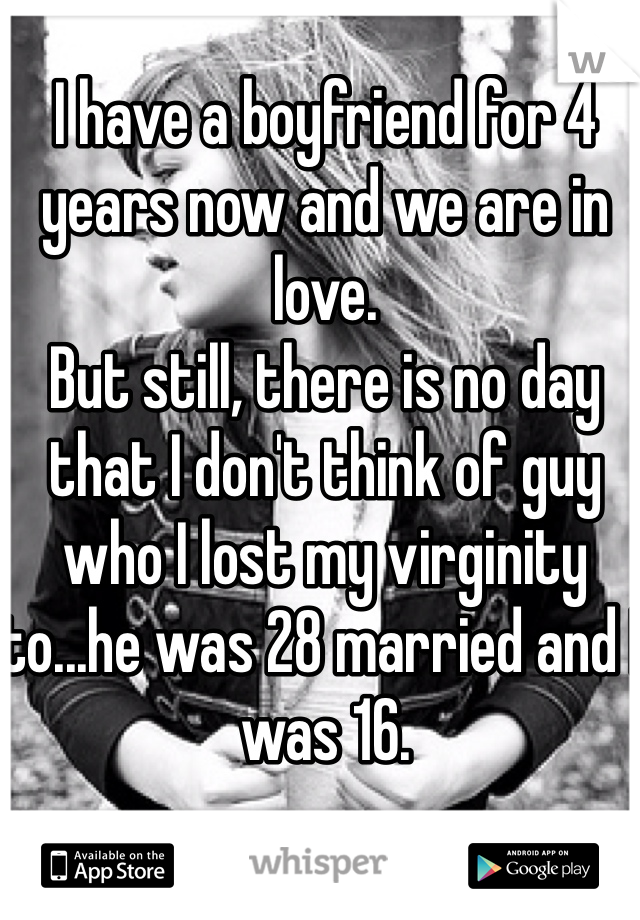 I have a boyfriend for 4 years now and we are in love.  But still, there is no day that I don't think of guy who I lost my virginity to...he was 28 married and I was 16.