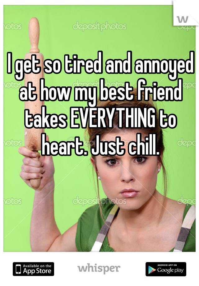 I get so tired and annoyed at how my best friend takes EVERYTHING to heart. Just chill.
