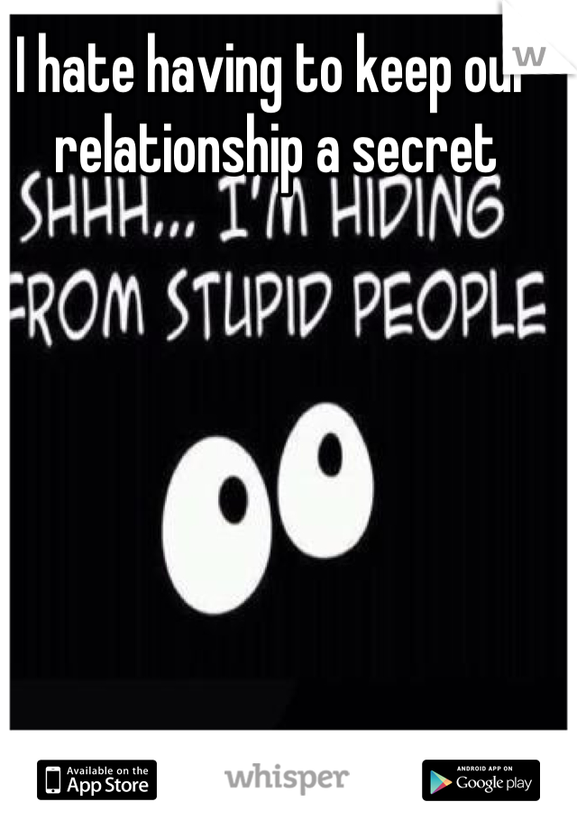 I hate having to keep our relationship a secret