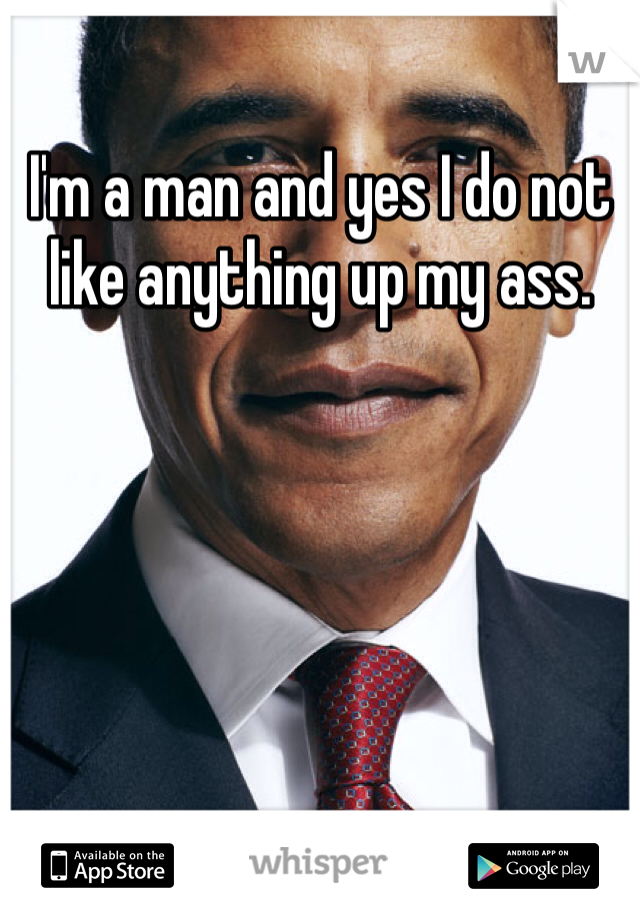 I'm a man and yes I do not like anything up my ass.