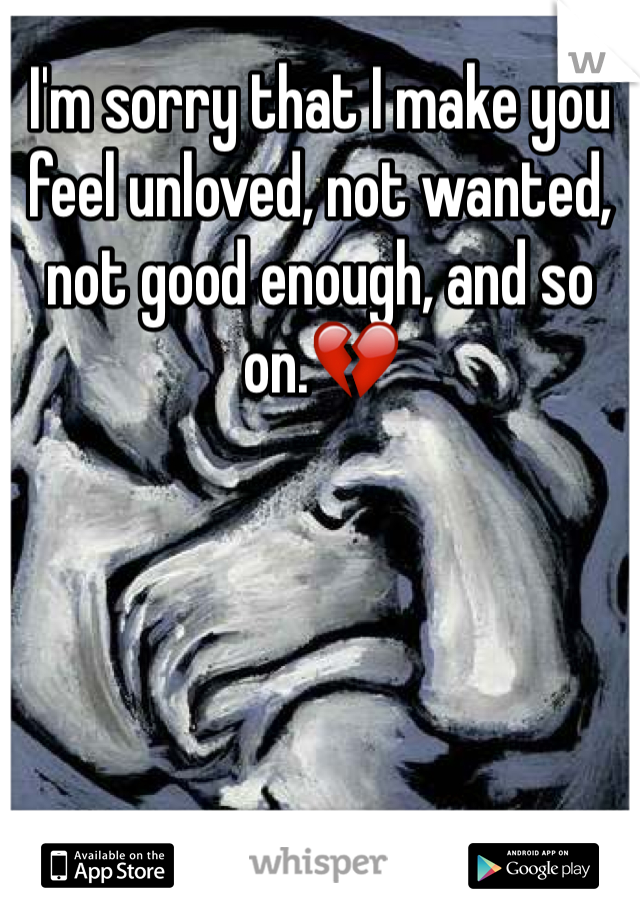 I'm sorry that I make you feel unloved, not wanted, not good enough, and so on.💔