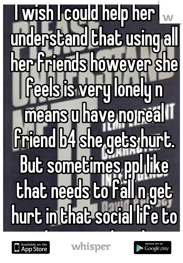 I wish I could help her to understand that using all her friends however she feels is very lonely n means u have no real friend b4 she gets hurt. But sometimes ppl like that needs to fall n get hurt in that social life to realize wat they doin