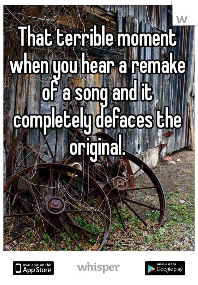 That terrible moment when you hear a remake of a song and it completely defaces the original.