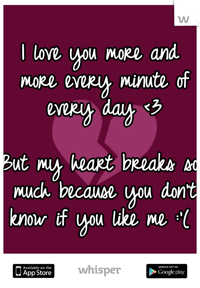 I love you more and more every minute of every day <3    But my heart breaks so much because you don't know if you like me :'(