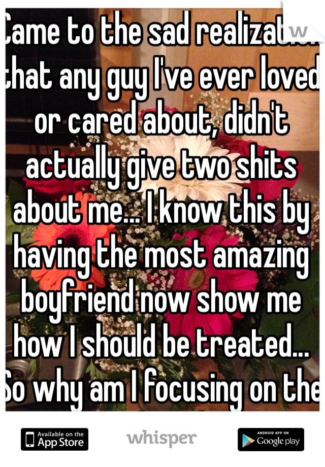 Came to the sad realization that any guy I've ever loved or cared about, didn't actually give two shits about me... I know this by having the most amazing boyfriend now show me how I should be treated... So why am I focusing on the past and not happy?