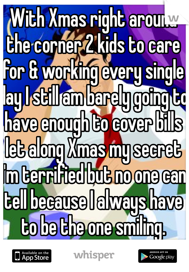 With Xmas right around the corner 2 kids to care for & working every single day I still am barely going to have enough to cover bills let along Xmas my secret  I'm terrified but no one can tell because I always have to be the one smiling.