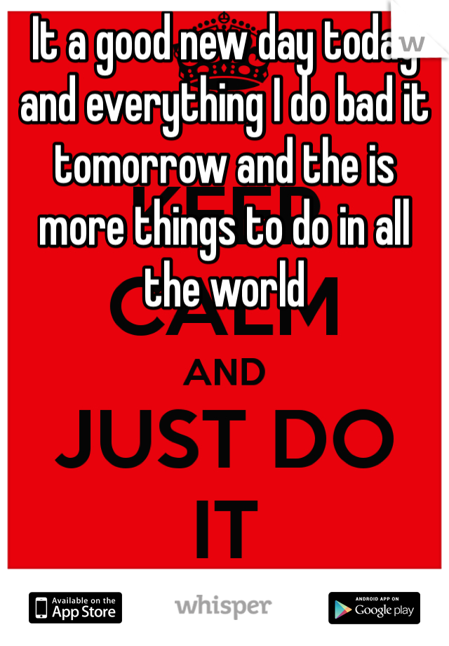 It a good new day today and everything I do bad it tomorrow and the is more things to do in all the world