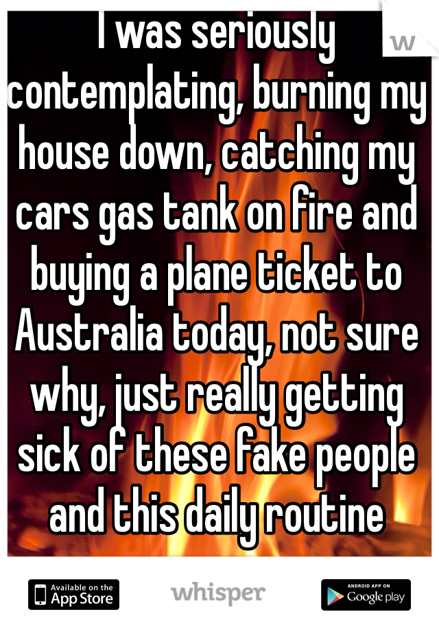 I was seriously contemplating, burning my house down, catching my cars gas tank on fire and buying a plane ticket to Australia today, not sure why, just really getting sick of these fake people and this daily routine