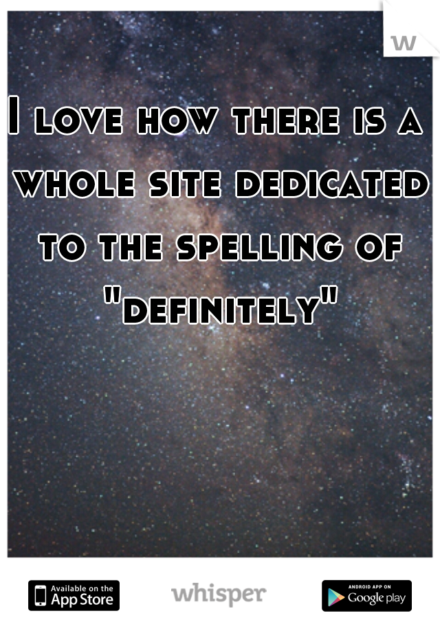 "I love how there is a whole site dedicated to the spelling of ""definitely""."