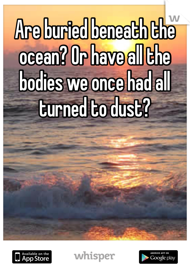 Are buried beneath the ocean? Or have all the bodies we once had all turned to dust?