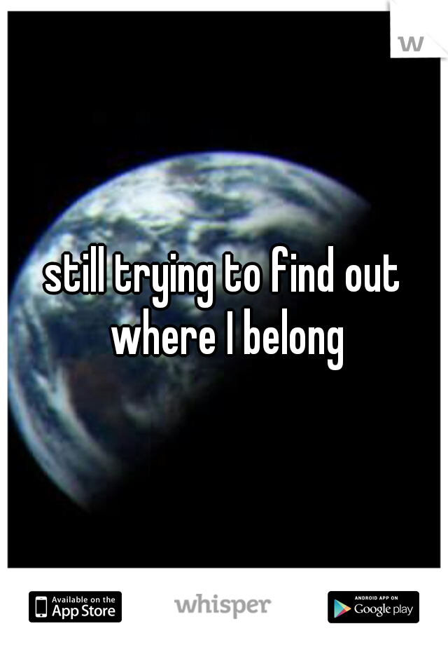 still trying to find out where I belong