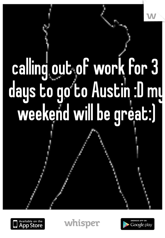calling out of work for 3 days to go to Austin :D my weekend will be great:)